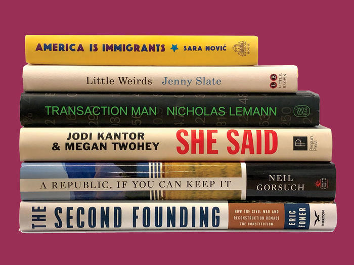 """America is Immigrants"" by Sara Novic, ""Little Weirds"" by Jenny Slate, ""Transaction Man"" by Nicholas Lemann, ""She Said"" by Jodi Kantor and Megan Twohey, ""A Republic, If You Can Keep It"" by Neil Gorsuch,""The Second Founding"" by Eric Foner"