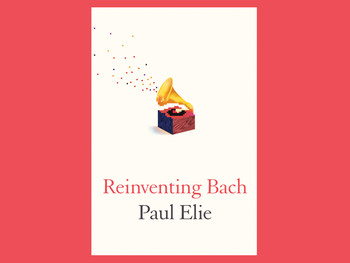 """Reinventing Bach"" by Paul Elie"