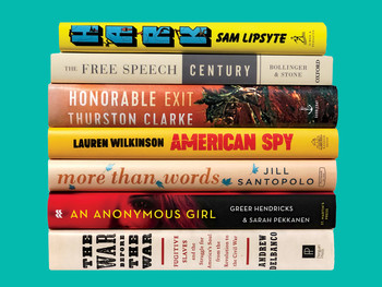 "Books by Columbia alumni: ""Hark"" by Sam Lipsyte, ""The Free Speech Century"" by Lee Bollinger and Geoffrey R. Stone, ""Honorable Exit"" by Thurston Clarke, ""American Spy"" by Lauren Wilkinson, ""More than Words"" by Jill Santopolo, ""An Anonymous Girl"" by Greer Hendricks and Sarah Pekkanen, ""The War Before the War"" by Andrew Delbanco"
